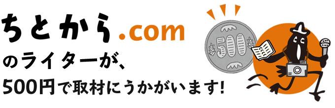 ちとから.comのライターが、500円で取材にうかがいます!